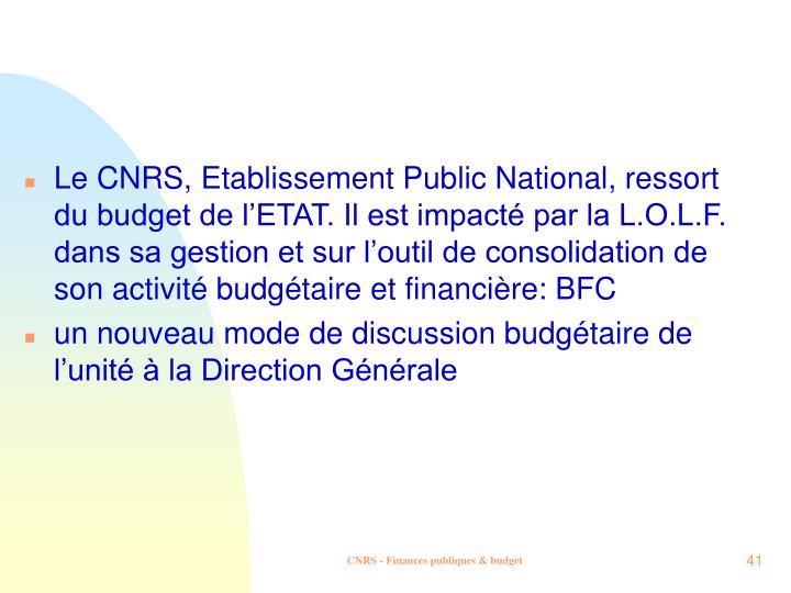 Le CNRS, Etablissement Public National, ressort du budget de l'ETAT. Il est impacté par la L.O.L.F. dans sa gestion et sur l'outil de consolidation de son activité budgétaire et financière: BFC