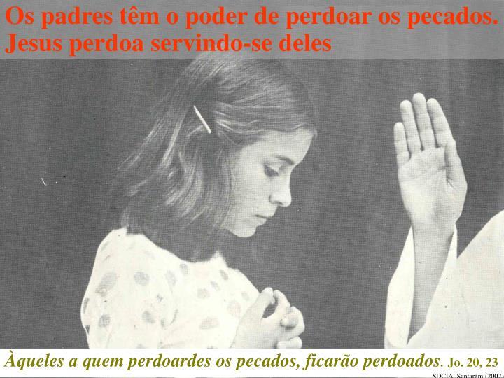 Os padres têm o poder de perdoar os pecados. Jesus perdoa servindo-se deles