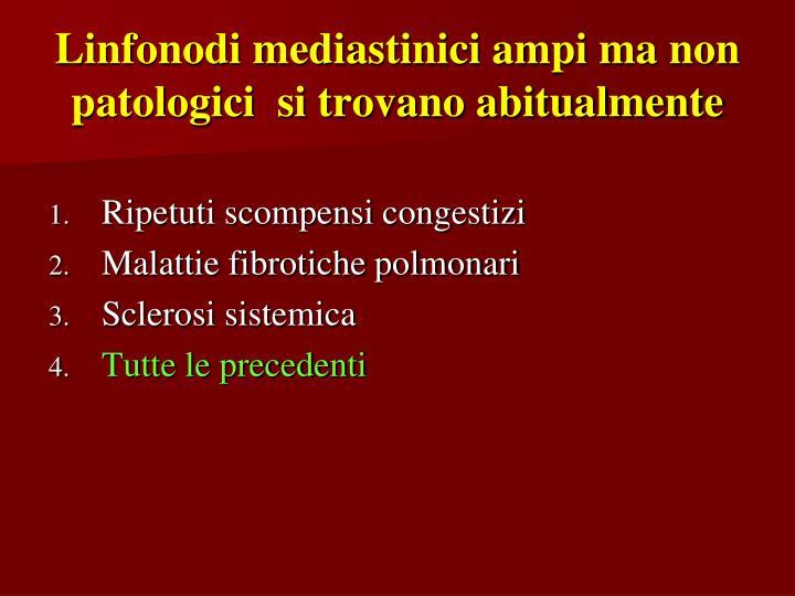 Linfonodi mediastinici ampi ma non patologici  si trovano abitualmente