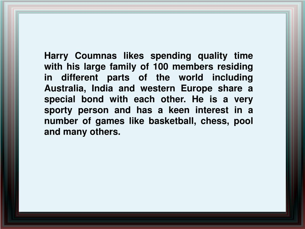 Harry Coumnas likes spending quality time with his large family of 100 members residing in different parts of the world including Australia, India and western Europe share a special bond with each other. He is a very sporty person and has a keen interest in a number of games like basketball, chess, pool and many others.