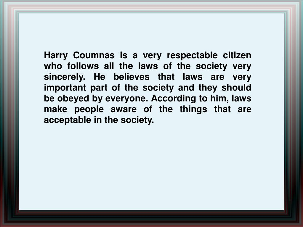 Harry Coumnas is a very respectable citizen who follows all the laws of the society very sincerely. He believes that laws are very important part of the society and they should be obeyed by everyone. According to him, laws make people aware of the things that are acceptable in the society.