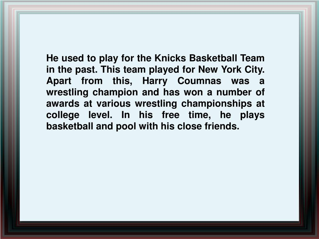 He used to play for the Knicks Basketball Team in the past. This team played for New York City. Apart from this, Harry Coumnas was a  wrestling champion and has won a number of awards at various wrestling championships at college level. In his free time, he plays basketball and pool with his close friends.