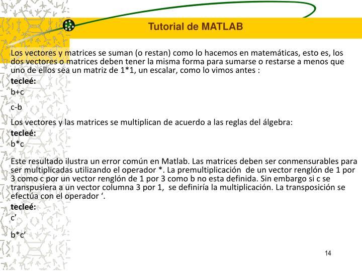 Los vectores y matrices se suman (o restan) como lo hacemos en matemáticas, esto es, los dos vectores o matrices deben tener la misma forma para sumarse o restarse a menos que uno de ellos sea un matriz de 1*1, un escalar, como lo vimos antes :