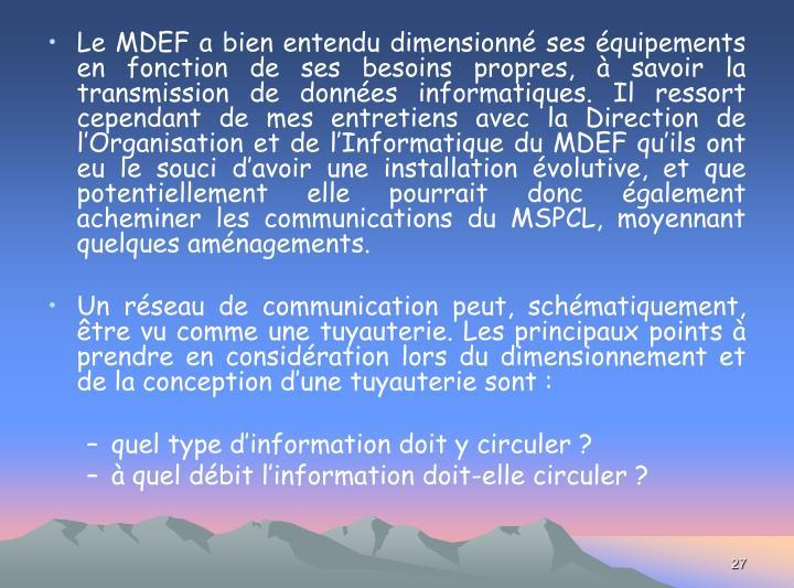 Le MDEF a bien entendu dimensionné ses équipements en fonction de ses besoins propres, à savoir la transmission de données informatiques. Il ressort cependant de mes entretiens avec la Direction de l'Organisation et de l'Informatique du MDEF qu'ils ont eu le souci d'avoir une installation évolutive, et que potentiellement elle pourrait donc également acheminer les communications du MSPCL, moyennant quelques aménagements.