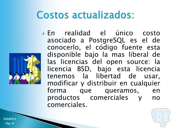 En realidad el único costo asociado a PostgreSQL es el de conocerlo, el código fuente esta disponible bajo la mas liberal de las licencias del open