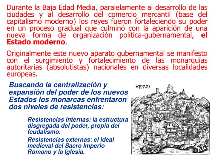 Durante la Baja Edad Media, paralelamente al desarrollo de las ciudades y al desarrollo del comercio mercantil (base del capitalismo moderno) los reyes fueron fortaleciendo su poder en un proceso gradual que culminó con la aparición de una nueva forma de organización política-gubernamental,