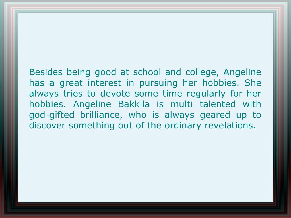Besides being good at school and college, Angeline has a great interest in pursuing her hobbies. She always tries to devote some time regularly for her hobbies. Angeline Bakkila is multi talented with god-gifted brilliance, who is always geared up to discover something out of the ordinary revelations.