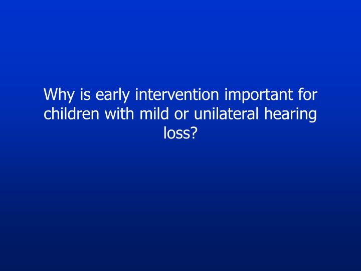 Why is early intervention important for children with mild or unilateral hearing loss?