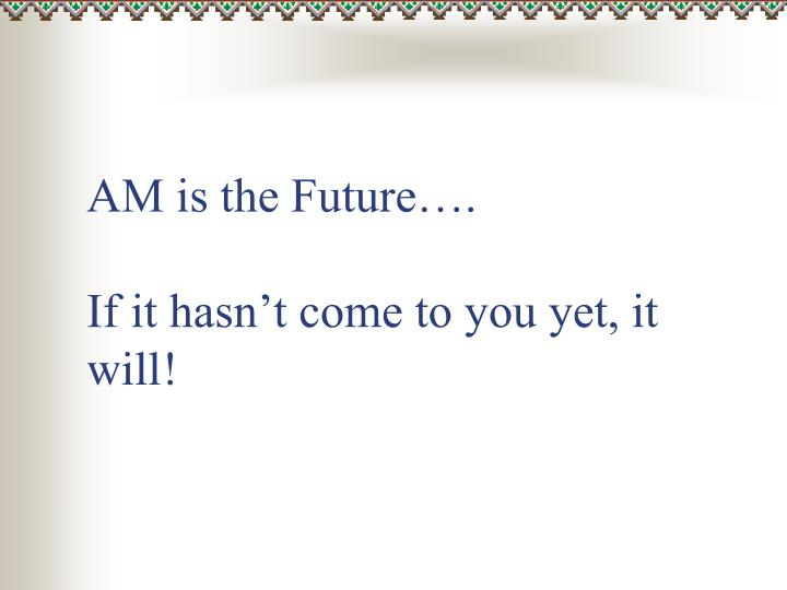 AM is the Future….
