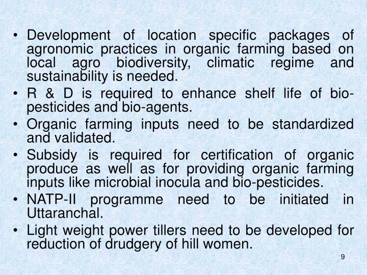 Development of location specific packages of agronomic practices in organic farming based on local agro biodiversity, climatic regime and sustainability is needed.