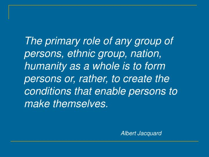 The primary role of any group of persons, ethnic group, nation, humanity as a whole is to form persons or, rather, to create the conditions that enable persons to make themselves.