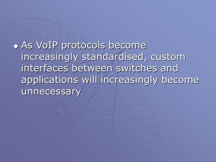 As VoIP protocols become increasingly standardised, custom interfaces between switches and applications will increasingly become unnecessary