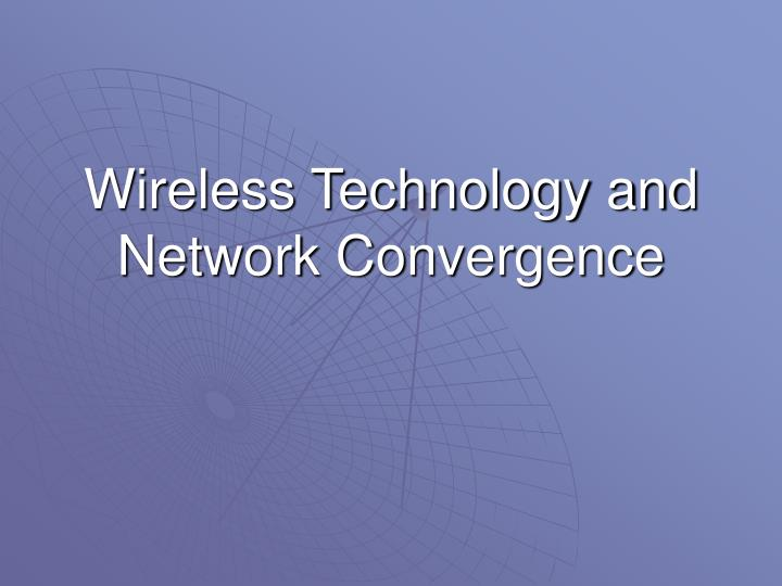 Wireless Technology and Network Convergence