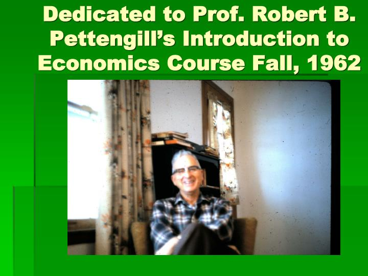 Dedicated to prof robert b pettengill s introduction to economics course fall 1962