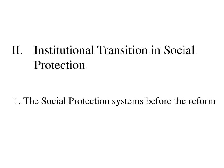 II.	Institutional Transition in Social 	Protection
