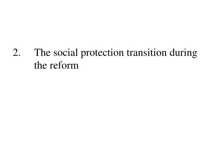 2.	The social protection transition during 	the reform