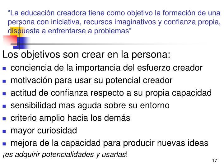 """""""La educación creadora tiene como objetivo la formación de una persona con iniciativa, recursos imaginativos y confianza propia, dispuesta a enfrentarse a problemas"""""""