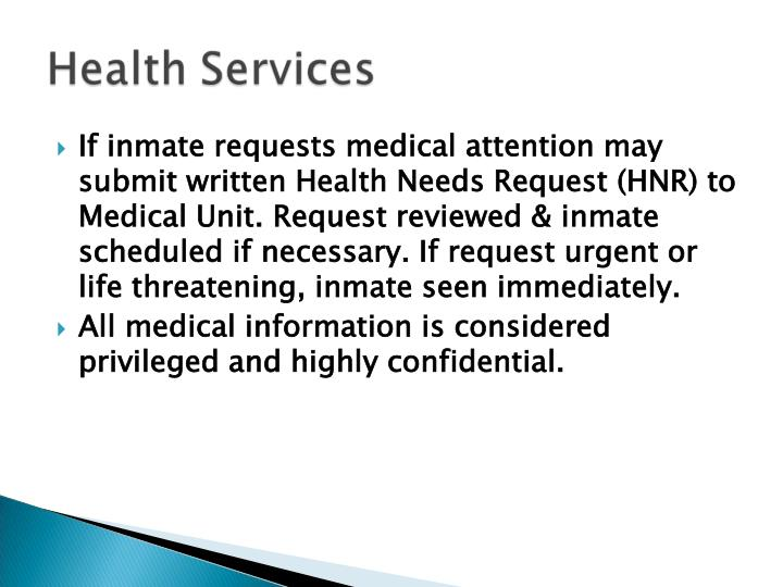 If inmate requests medical attention may submit written Health Needs Request (HNR) to  Medical Unit. Request reviewed & inmate scheduled if necessary. If request urgent or life threatening, inmate seen immediately.