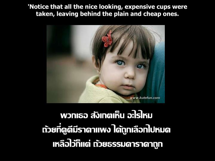 'Notice that all the nice looking, expensive cups were taken, leaving behind the plain and cheap ones.