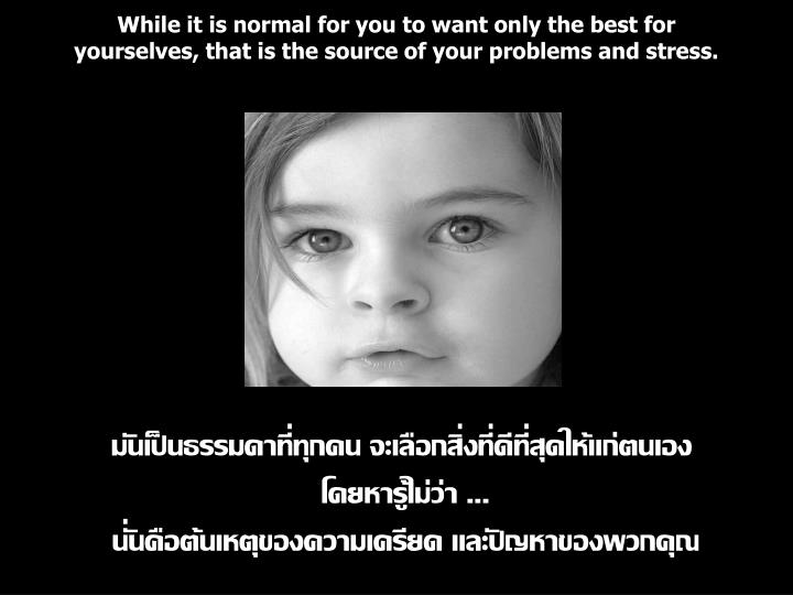 While it is normal for you to want only the best for yourselves, that is the source of your problems and stress.