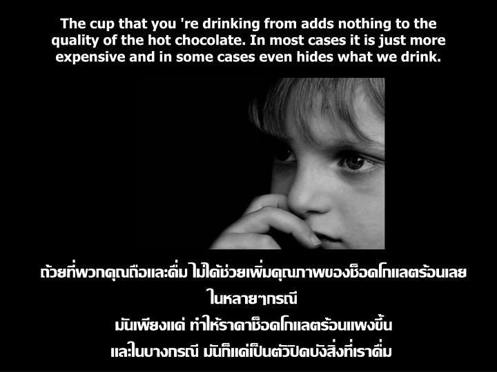 The cup that you 're drinking from adds nothing to the quality of the hot chocolate. In most cases it is just more expensive and in some cases even hides what we drink.