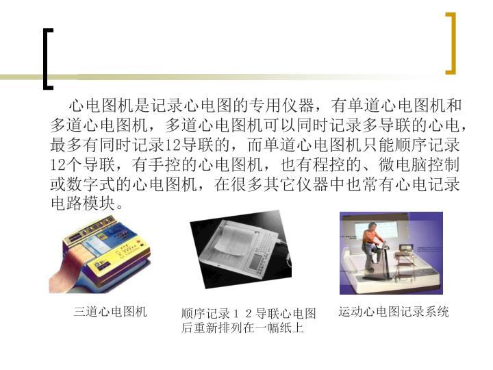 心电图机是记录心电图的专用仪器,有单道心电图机和多道心电图机,多道心电图机可以同时记录多导联的心电,最多有同时记录