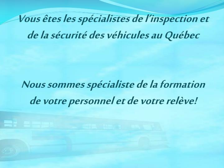 Vous êtes les spécialistes de l'inspection et de la sécurité des véhicules au Québec