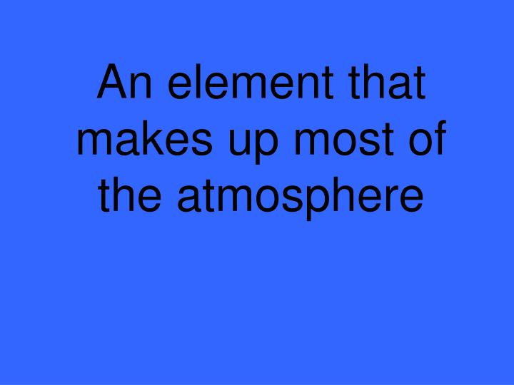 An element that makes up most of the atmosphere