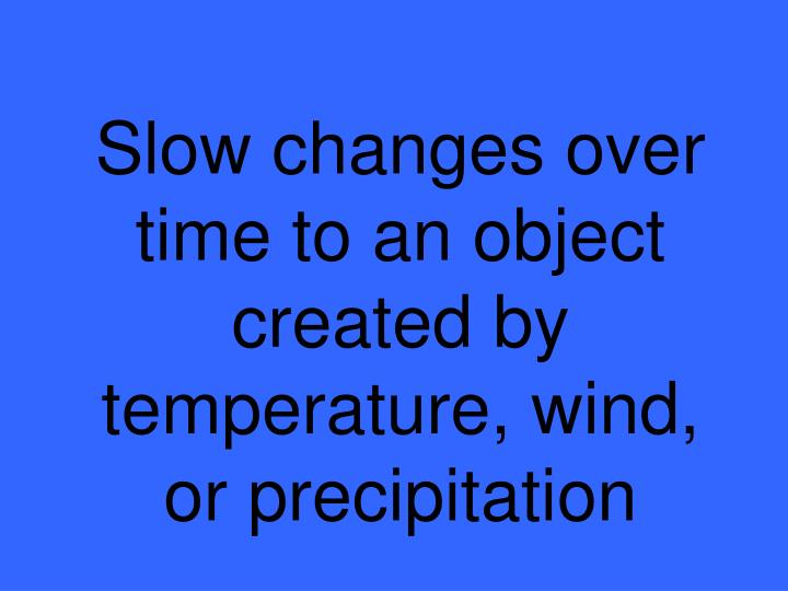 Slow changes over time to an object created by temperature, wind, or precipitation