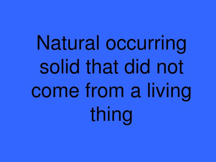 Natural occurring solid that did not come from a living thing