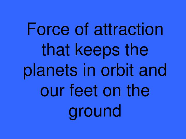 Force of attraction that keeps the planets in orbit and our feet on the ground