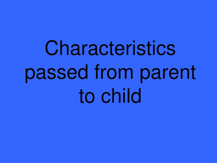 Characteristics passed from parent to child