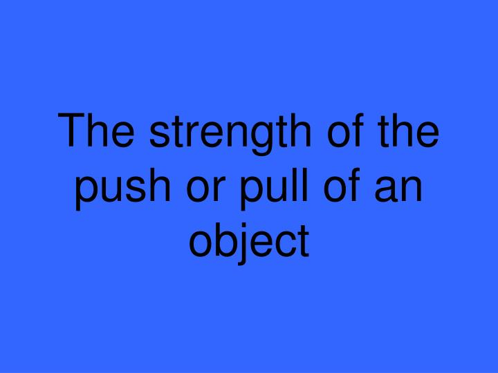 The strength of the push or pull of an object