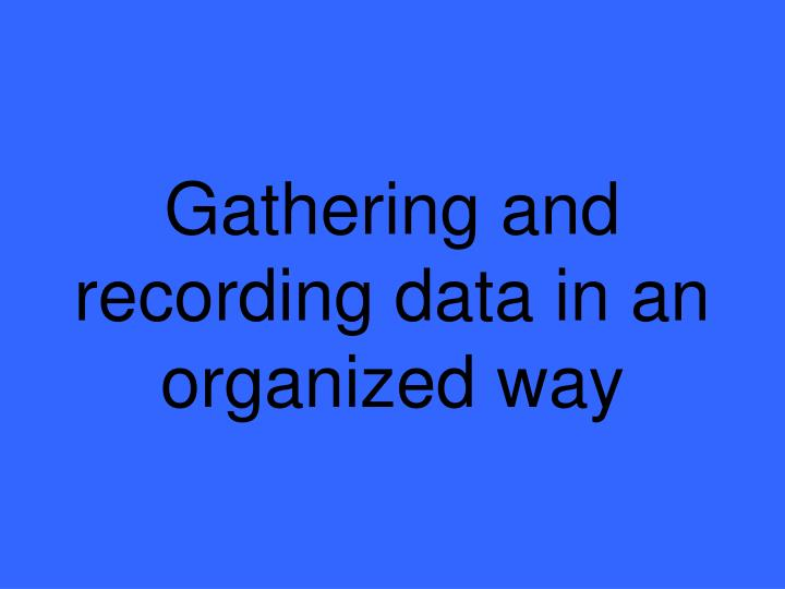 Gathering and recording data in an organized way