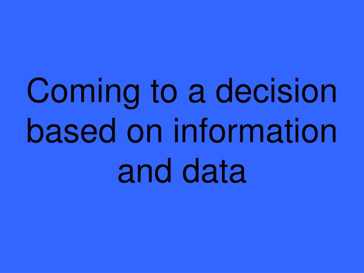 Coming to a decision based on information and data