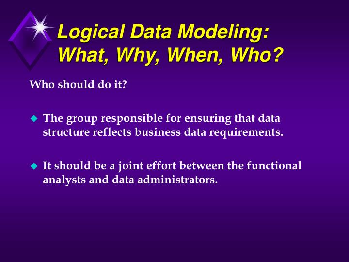 Logical Data Modeling: What, Why, When, Who?