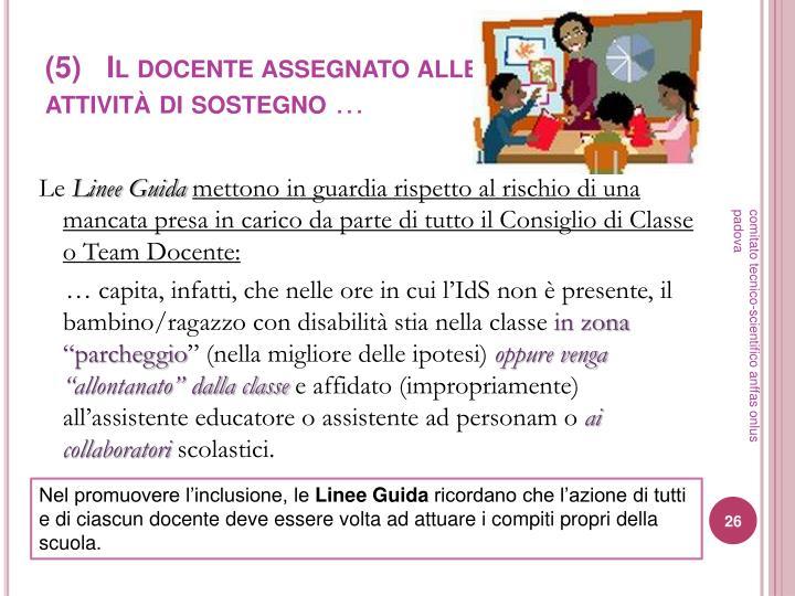 (5)   Il docente assegnato alle attività di sostegno
