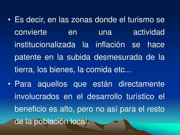 Es decir, en las zonas donde el turismo se convierte en una actividad institucionalizada la inflacin se hace patente en la subida desmesurada de la tierra, los bienes, la comida etc...