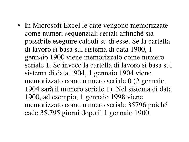 In Microsoft Excel le date vengono memorizzate come numeri sequenziali seriali affinché sia possibile eseguire calcoli su di esse. Se la cartella di lavoro si basa sul sistema di data 1900, 1 gennaio 1900 viene memorizzato come numero seriale 1. Se invece la cartella di lavoro si basa sul sistema di data 1904, 1 gennaio 1904 viene memorizzato come numero seriale 0 (2 gennaio 1904 sarà il numero seriale 1). Nel sistema di data 1900, ad esempio, 1 gennaio 1998 viene memorizzato come numero seriale 35796 poiché cade 35.795 giorni dopo il 1 gennaio 1900.