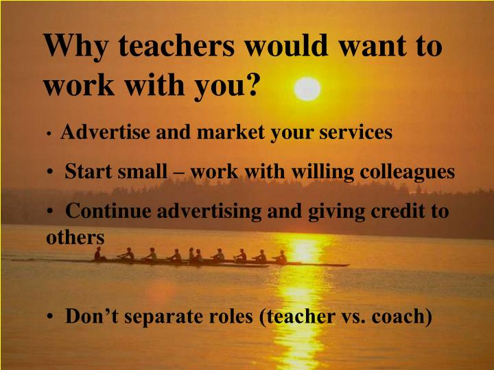 Why teachers would want to work with you?