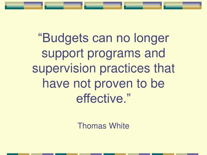 """""""Budgets can no longer support programs and supervision practices that have not proven to be effective."""""""