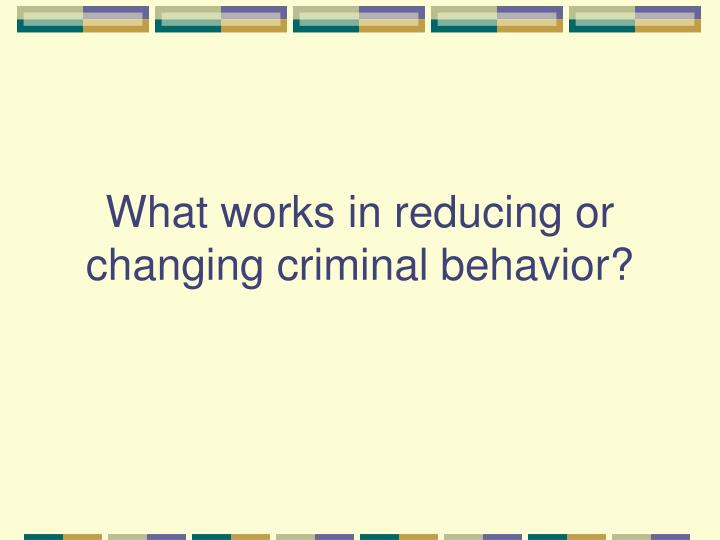 What works in reducing or changing criminal behavior?
