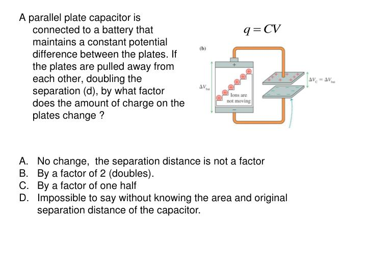 A parallel plate capacitor is connected to a battery that maintains a constant potential difference between the plates. If the plates are pulled away from each other, doubling the separation (d), by what factor does the amount of charge on the plates change ?