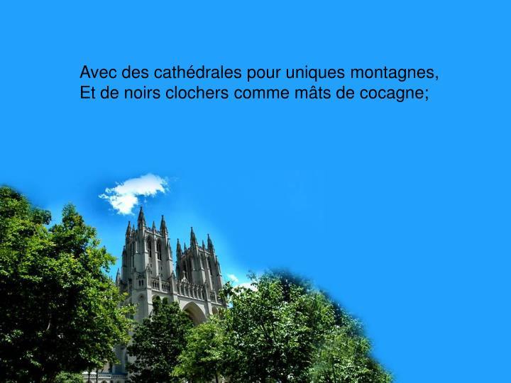 Avec des cathédrales pour uniques montagnes,
