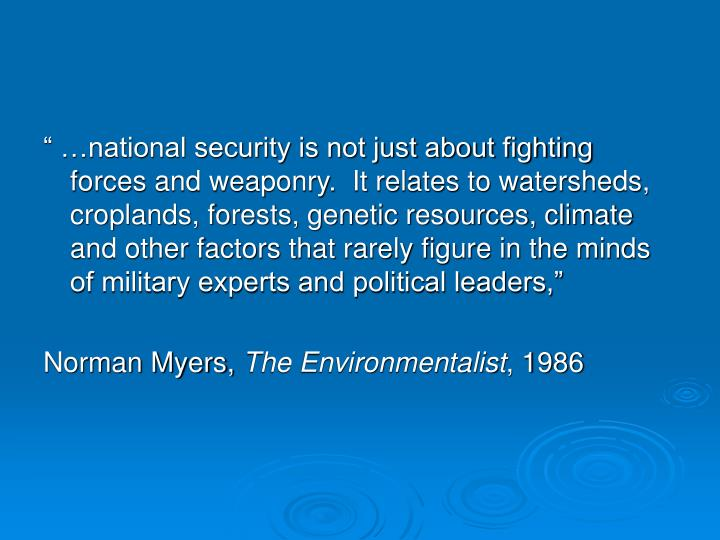 """ …national security is not just about fighting forces and weaponry.  It relates to watersheds, croplands, forests, genetic resources, climate and other factors that rarely figure in the minds of military experts and political leaders,"""