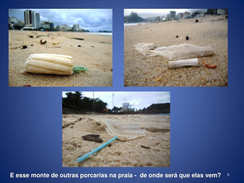 E esse monte de outras porcarias na praia -  de onde será que elas vem?
