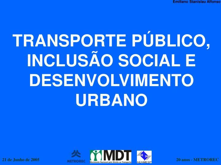 TRANSPORTE PÚBLICO,  INCLUSÃO SOCIAL E DESENVOLVIMENTO URBANO
