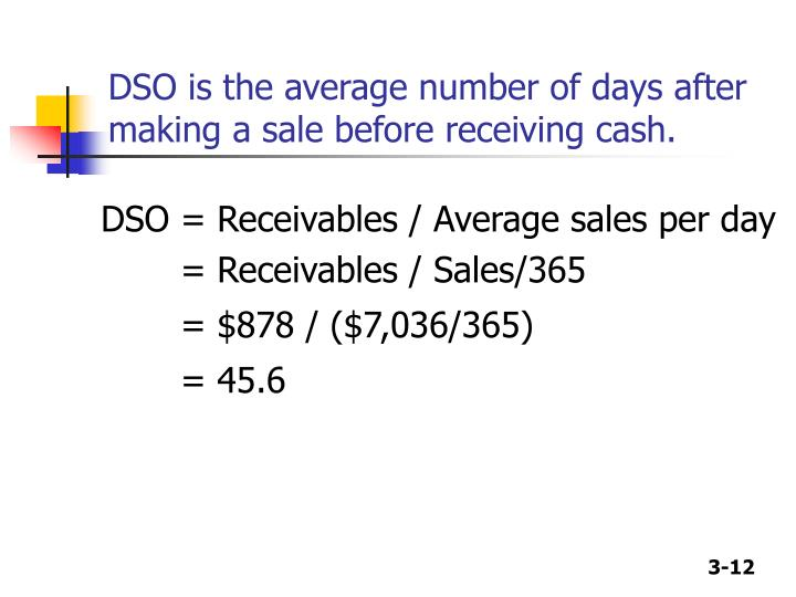 DSO is the average number of days after making a sale before receiving cash.