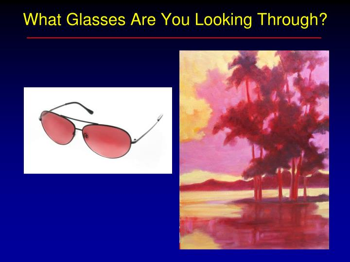 What Glasses Are You Looking Through?