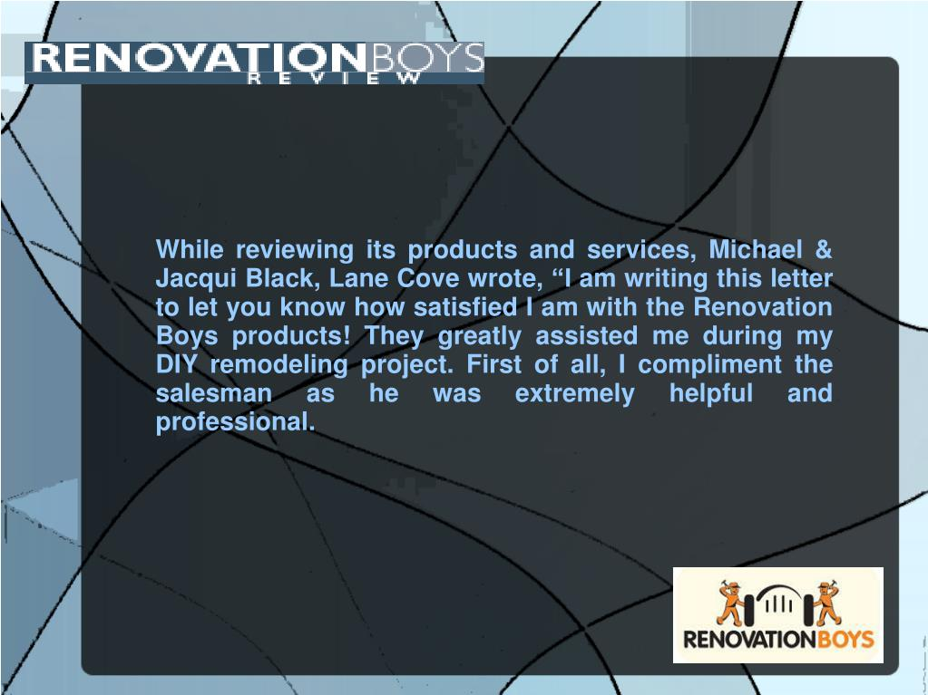 "While reviewing its products and services, Michael & Jacqui Black, Lane Cove wrote, ""I am writing this letter to let you know how satisfied I am with the Renovation Boys products! They greatly assisted me during my DIY remodeling project. First of all, I compliment the salesman as he was extremely helpful and professional."